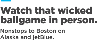 Watch that wicked ballgame in person. Nonstops to Boston on Alaska and jetBlue.